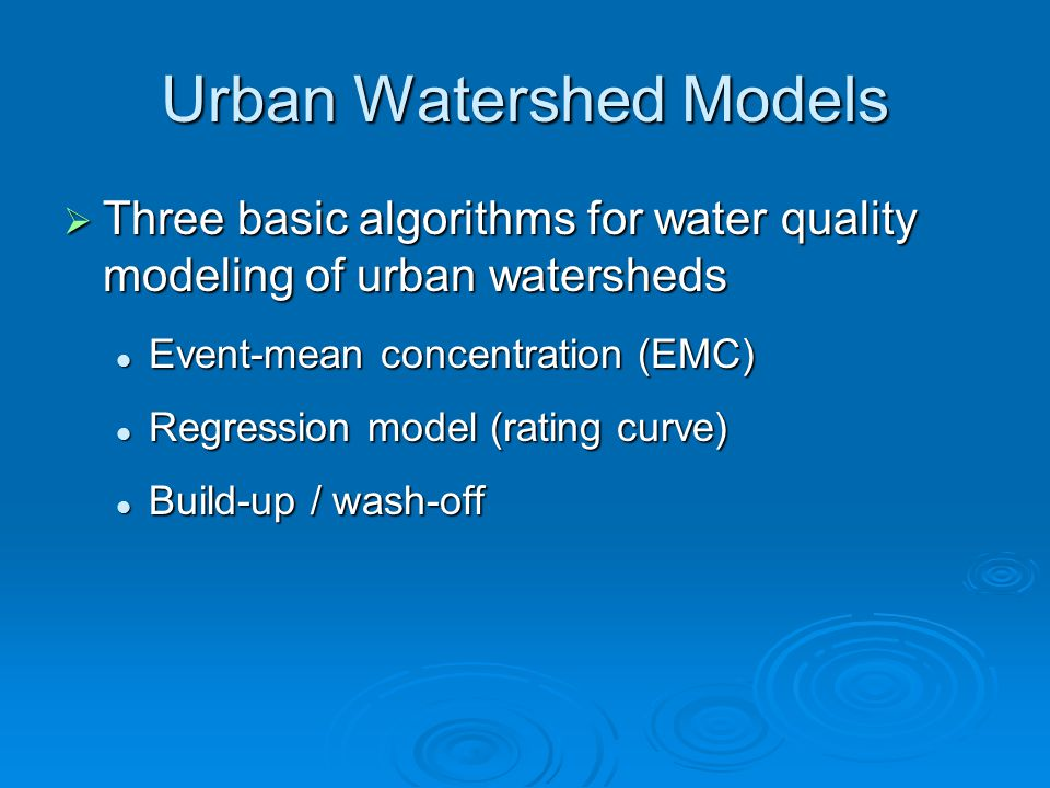 Urban Watershed Models  Three basic algorithms for water quality modeling of urban watersheds Event-mean concentration (EMC) Event-mean concentration (EMC) Regression model (rating curve) Regression model (rating curve) Build-up / wash-off Build-up / wash-off