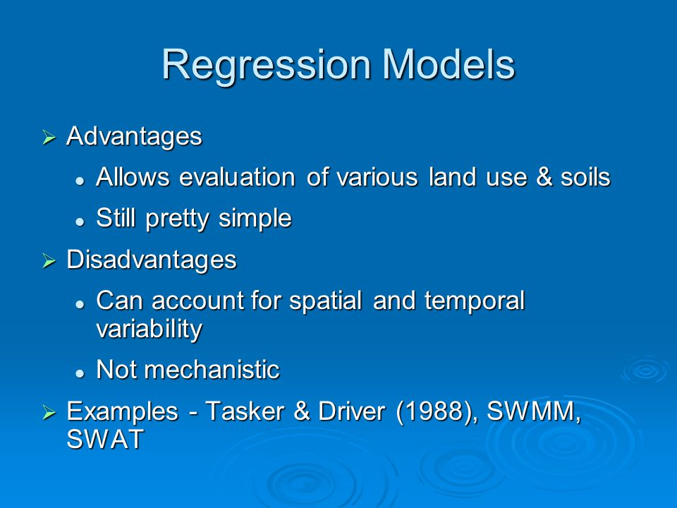 Regression Models  Advantages Allows evaluation of various land use & soils Allows evaluation of various land use & soils Still pretty simple Still pretty simple  Disadvantages Can account for spatial and temporal variability Can account for spatial and temporal variability Not mechanistic Not mechanistic  Examples - Tasker & Driver (1988), SWMM, SWAT