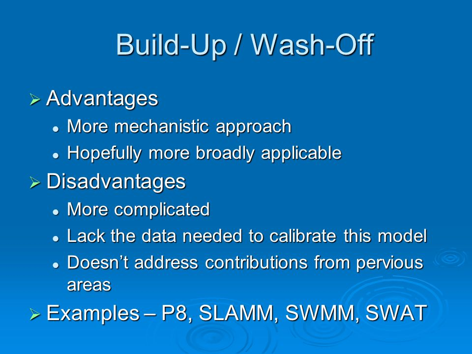Build-Up / Wash-Off Build-Up / Wash-Off  Advantages More mechanistic approach More mechanistic approach Hopefully more broadly applicable Hopefully more broadly applicable  Disadvantages More complicated More complicated Lack the data needed to calibrate this model Lack the data needed to calibrate this model Doesn't address contributions from pervious areas Doesn't address contributions from pervious areas  Examples – P8, SLAMM, SWMM, SWAT