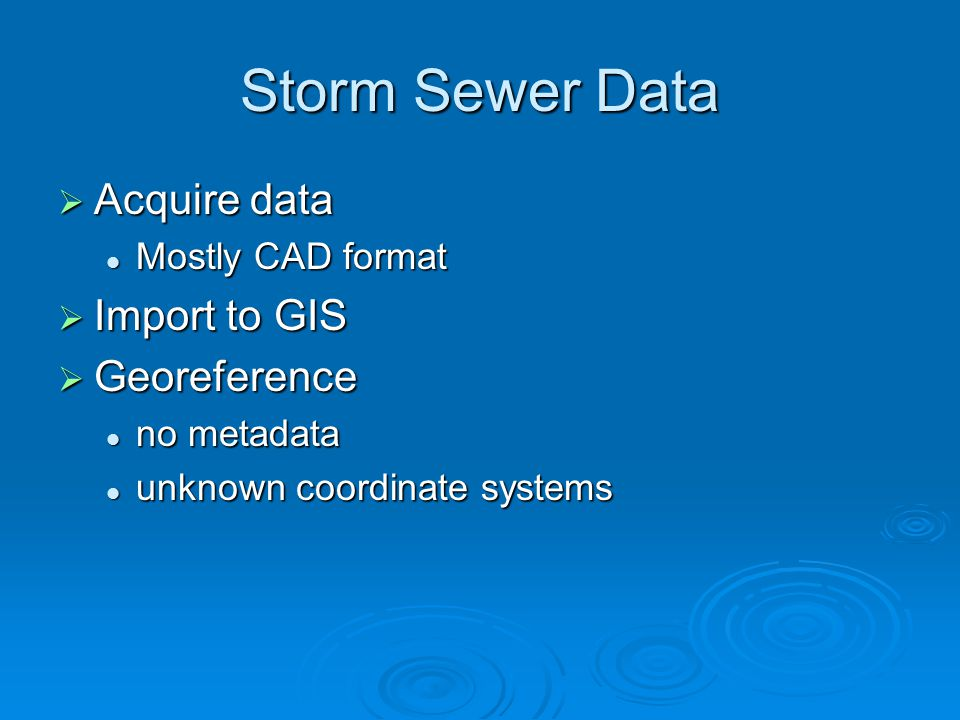 Storm Sewer Data  Acquire data Mostly CAD format Mostly CAD format  Import to GIS  Georeference no metadata no metadata unknown coordinate systems unknown coordinate systems
