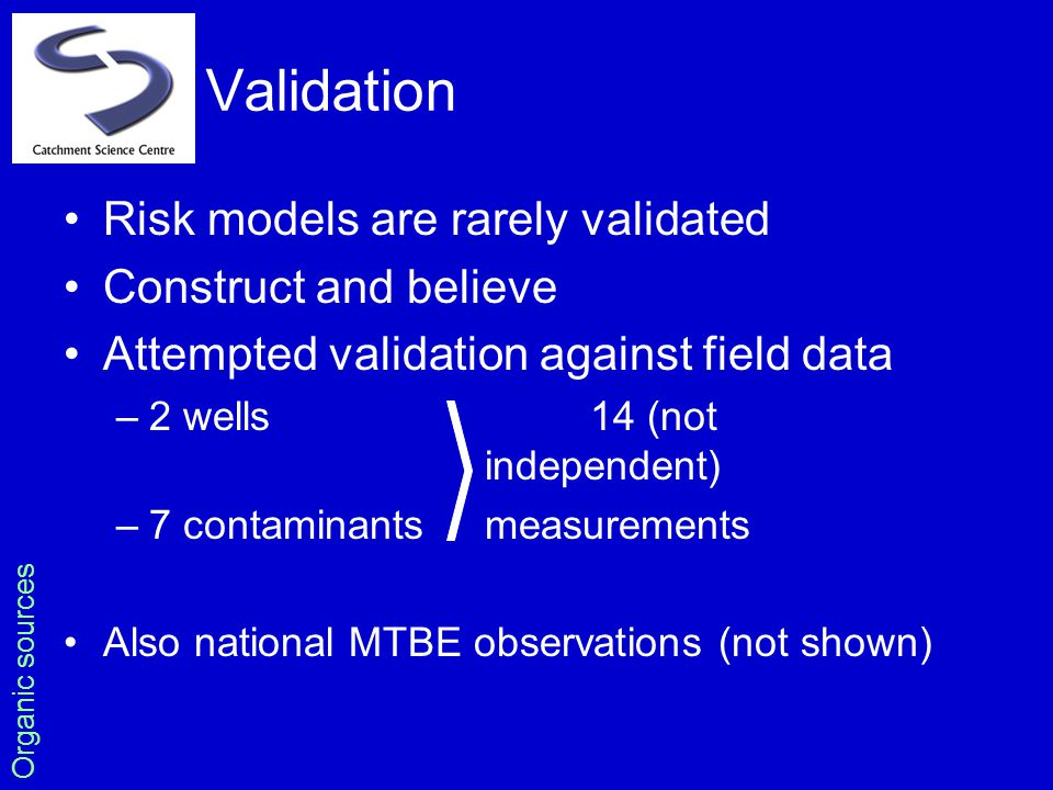 Validation Risk models are rarely validated Construct and believe Attempted validation against field data –2 wells14 (not independent) –7 contaminants