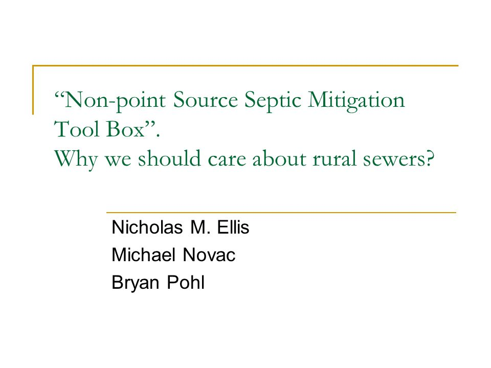 """Non-point Source Septic Mitigation Tool Box"". Why we should care about rural sewers? Nicholas M. Ellis Michael Novac Bryan Pohl"