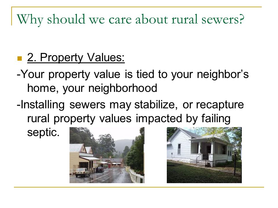 Why should we care about rural sewers? 2. Property Values: -Your property value is tied to your neighbor's home, your neighborhood -Installing sewers