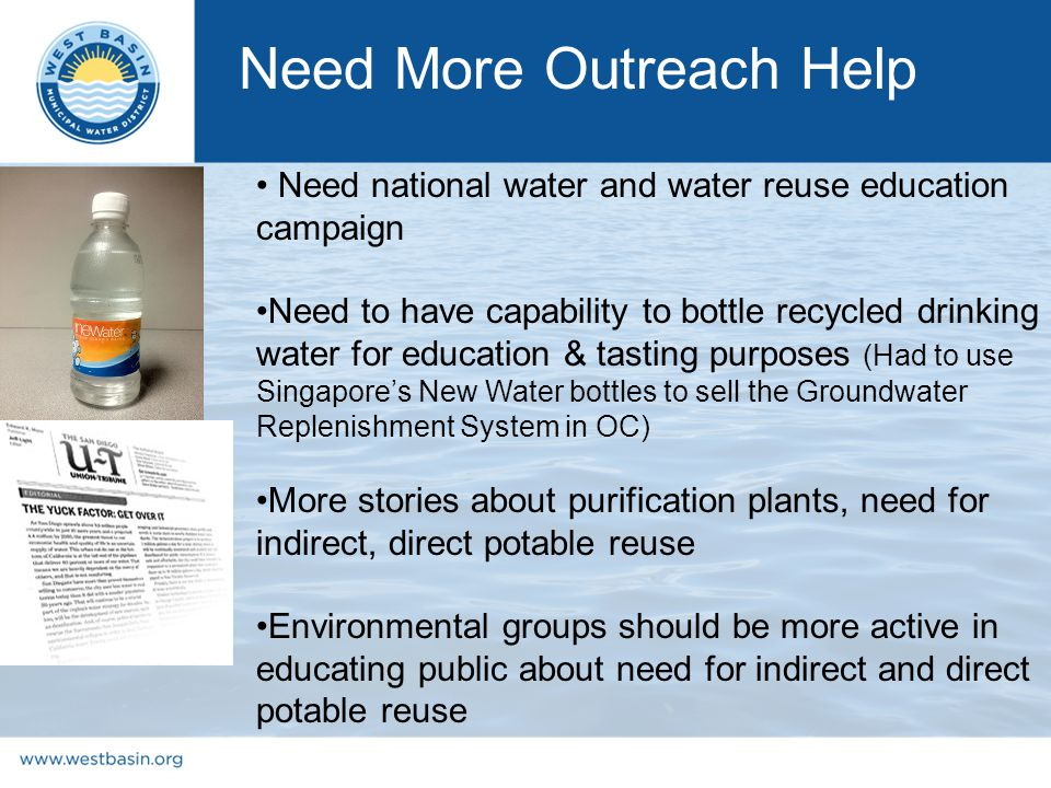Need national water and water reuse education campaign Need to have capability to bottle recycled drinking water for education & tasting purposes (Had