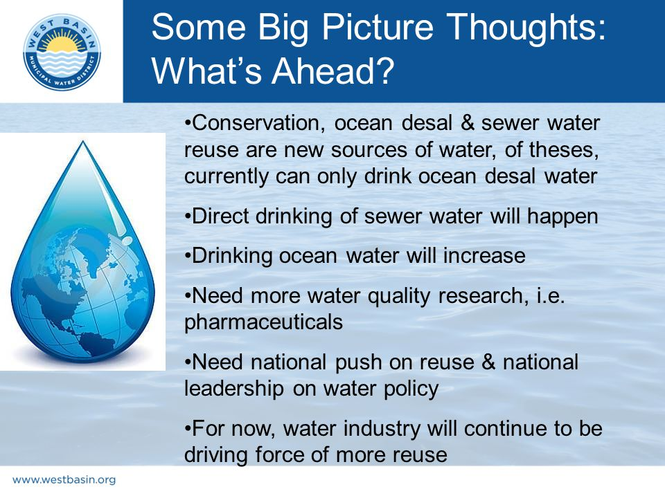 Conservation, ocean desal & sewer water reuse are new sources of water, of theses, currently can only drink ocean desal water Direct drinking of sewer water will happen Drinking ocean water will increase Need more water quality research, i.e.