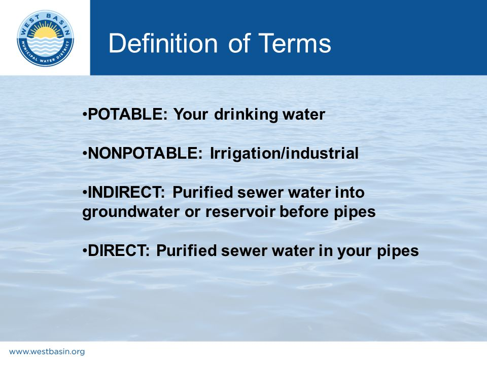 Definition of Terms POTABLE: Your drinking water NONPOTABLE: Irrigation/industrial INDIRECT: Purified sewer water into groundwater or reservoir before pipes DIRECT: Purified sewer water in your pipes