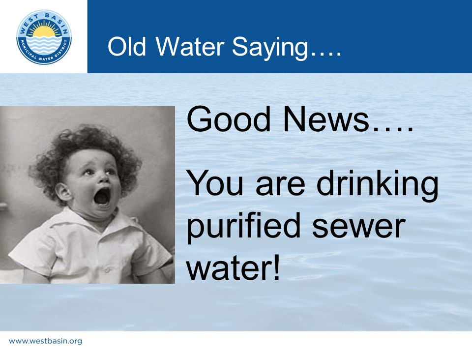 Good News…. You are drinking purified sewer water! Old Water Saying….