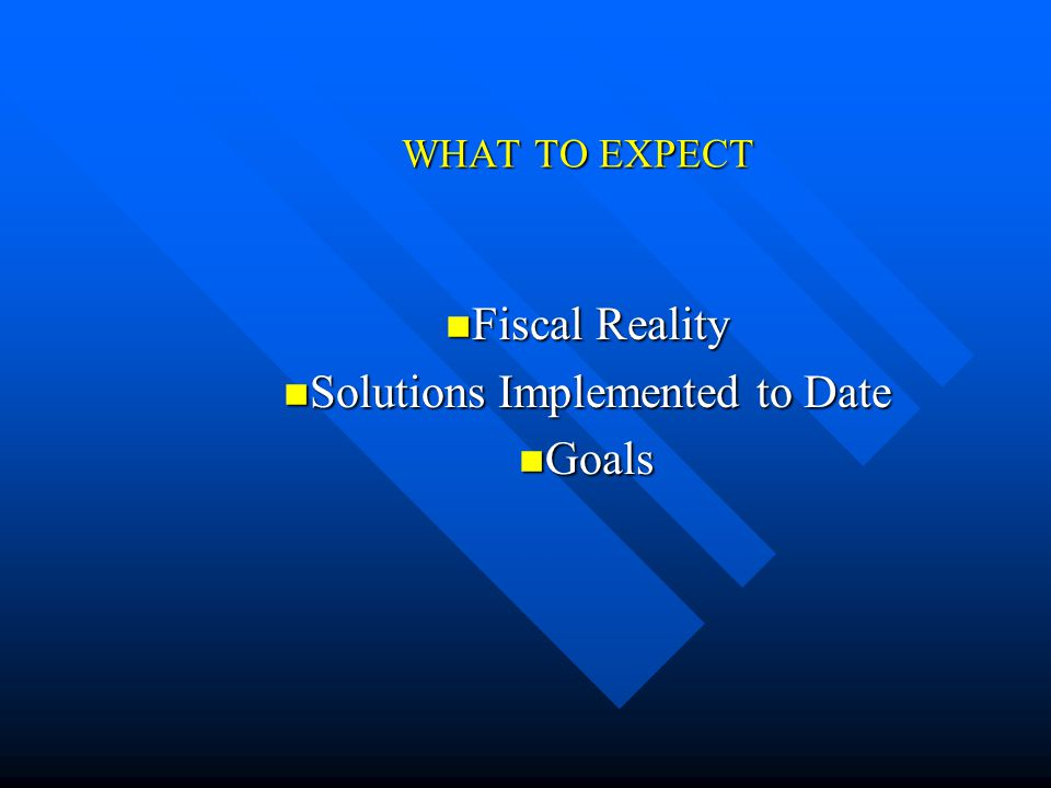 WHAT TO EXPECT Fiscal Reality Fiscal Reality Solutions Implemented to Date Solutions Implemented to Date Goals Goals