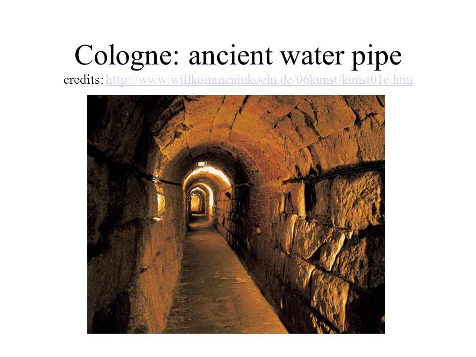 Cologne: ancient water pipe credits: http://www.willkommeninkoeln.de/06kunst/kunst01e.htmhttp://www.willkommeninkoeln.de/06kunst/kunst01e.htm