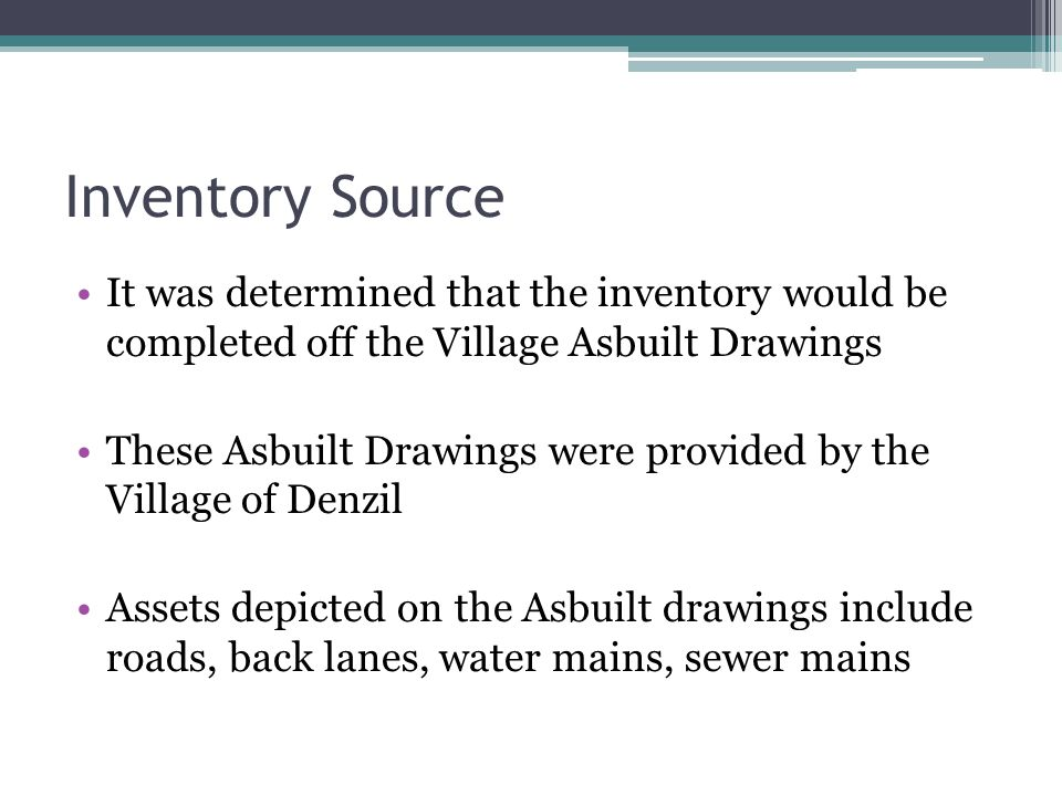 Inventory Source It was determined that the inventory would be completed off the Village Asbuilt Drawings These Asbuilt Drawings were provided by the Village of Denzil Assets depicted on the Asbuilt drawings include roads, back lanes, water mains, sewer mains