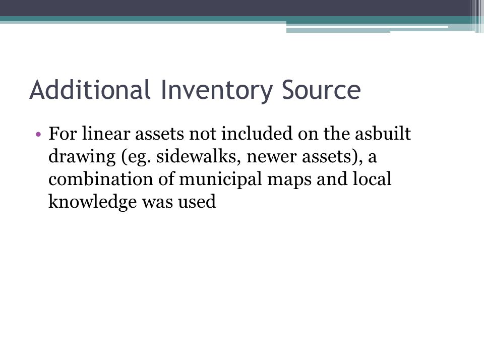 Additional Inventory Source For linear assets not included on the asbuilt drawing (eg. sidewalks, newer assets), a combination of municipal maps and l