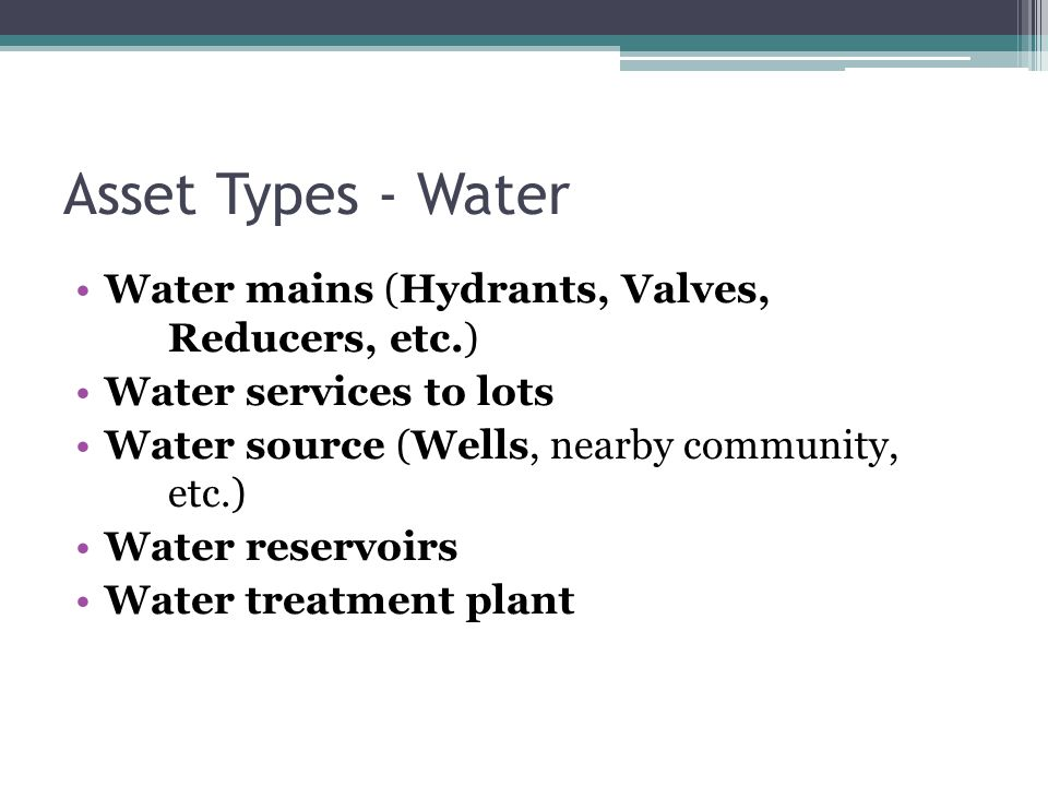 Asset Types - Water Water mains (Hydrants, Valves, Reducers, etc.) Water services to lots Water source (Wells, nearby community, etc.) Water reservoirs Water treatment plant