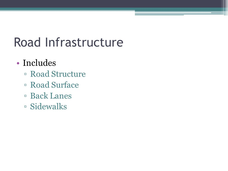 Road Infrastructure Includes ▫Road Structure ▫Road Surface ▫Back Lanes ▫Sidewalks