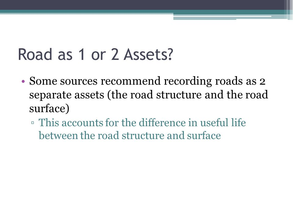 Road as 1 or 2 Assets? Some sources recommend recording roads as 2 separate assets (the road structure and the road surface) ▫This accounts for the di