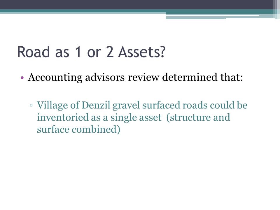 Road as 1 or 2 Assets? Accounting advisors review determined that: ▫Village of Denzil gravel surfaced roads could be inventoried as a single asset (st