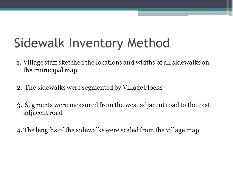Sidewalk Inventory Method 1.Village staff sketched the locations and widths of all sidewalks on the municipal map 2. The sidewalks were segmented by V