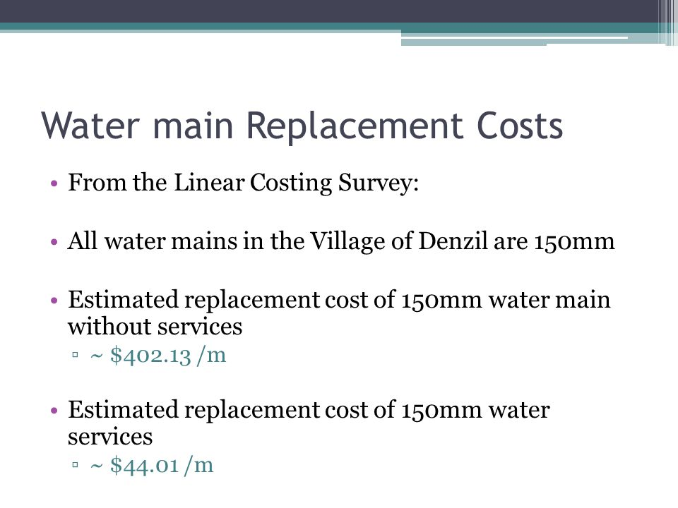 Water main Replacement Costs From the Linear Costing Survey: All water mains in the Village of Denzil are 150mm Estimated replacement cost of 150mm wa