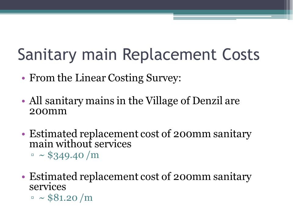 Sanitary main Replacement Costs From the Linear Costing Survey: All sanitary mains in the Village of Denzil are 200mm Estimated replacement cost of 200mm sanitary main without services ▫~ $349.40 /m Estimated replacement cost of 200mm sanitary services ▫~ $81.20 /m