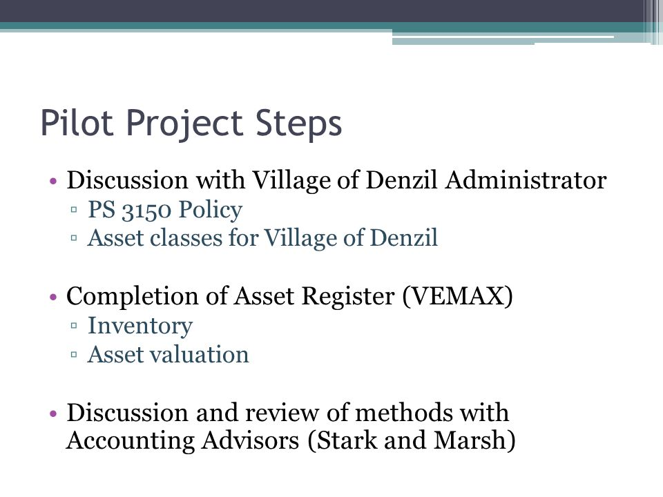 Pilot Project Steps Discussion with Village of Denzil Administrator ▫PS 3150 Policy ▫Asset classes for Village of Denzil Completion of Asset Register (VEMAX) ▫Inventory ▫Asset valuation Discussion and review of methods with Accounting Advisors (Stark and Marsh)