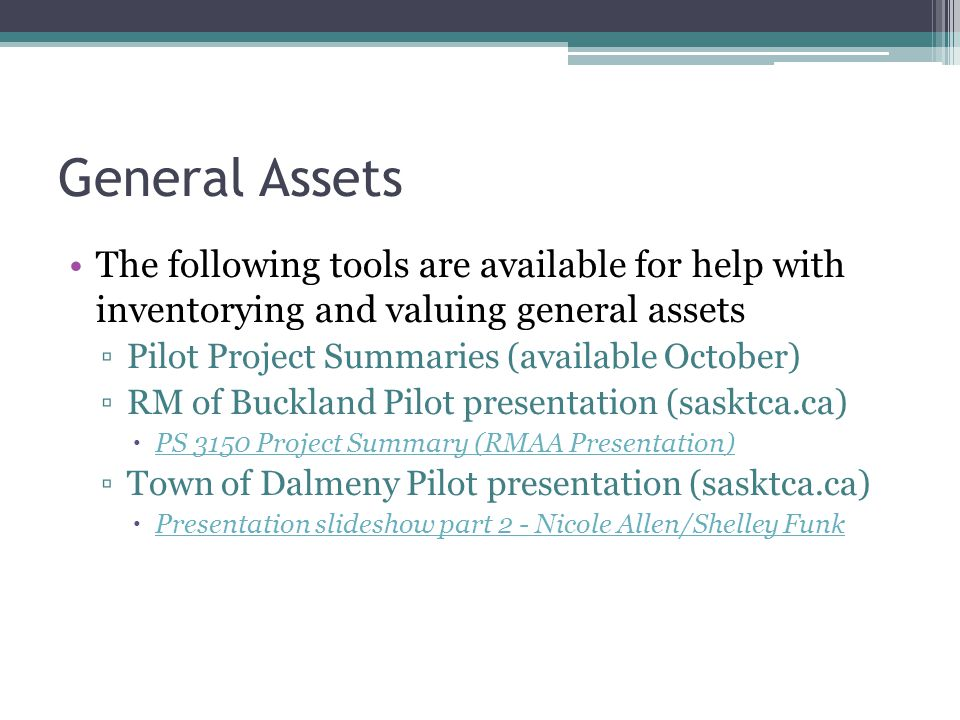 General Assets The following tools are available for help with inventorying and valuing general assets ▫Pilot Project Summaries (available October) ▫RM of Buckland Pilot presentation (sasktca.ca)  PS 3150 Project Summary (RMAA Presentation) PS 3150 Project Summary (RMAA Presentation) ▫Town of Dalmeny Pilot presentation (sasktca.ca)  Presentation slideshow part 2 - Nicole Allen/Shelley Funk Presentation slideshow part 2 - Nicole Allen/Shelley Funk