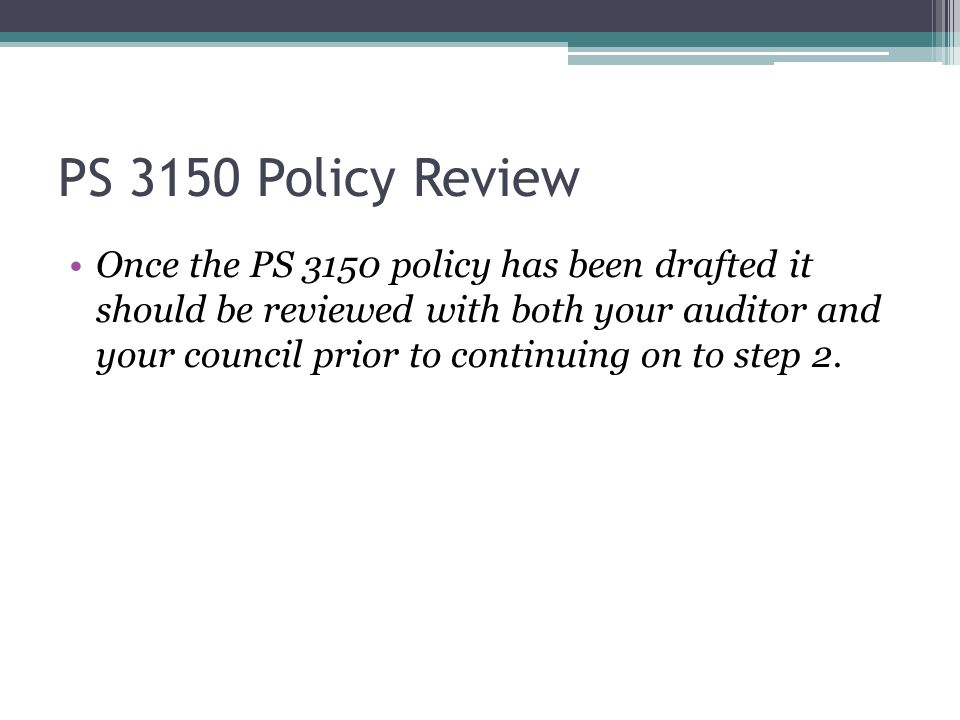 PS 3150 Policy Review Once the PS 3150 policy has been drafted it should be reviewed with both your auditor and your council prior to continuing on to