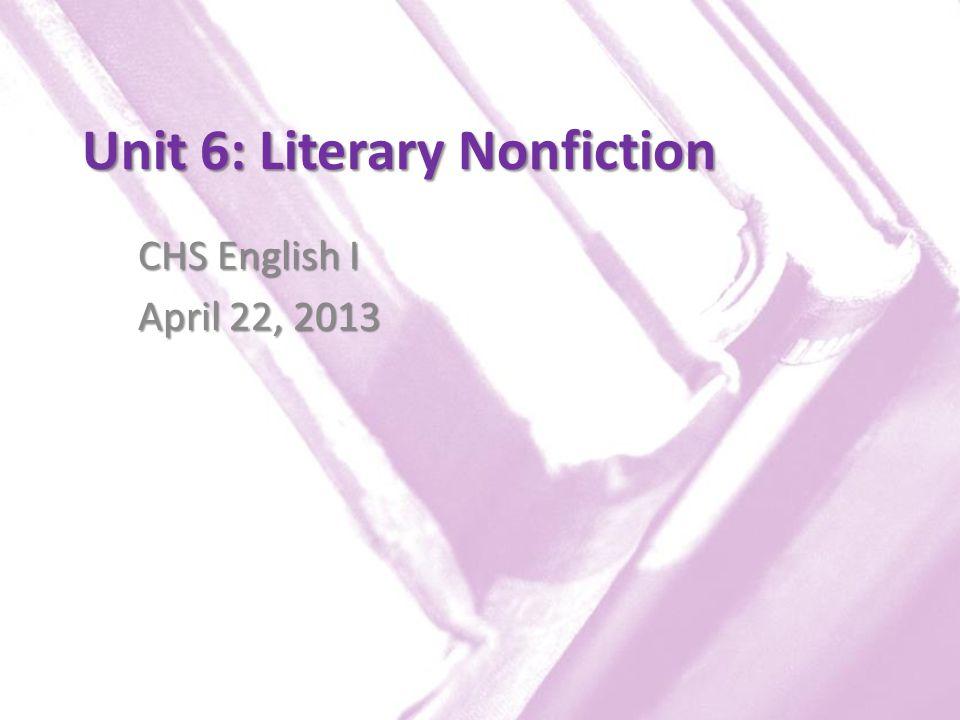 Unit 6: Literary Nonfiction CHS English I April 22, 2013