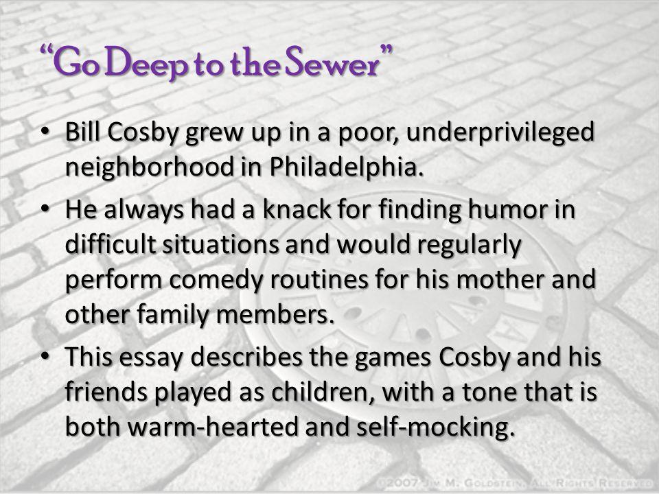 """Go Deep to the Sewer"" Bill Cosby grew up in a poor, underprivileged neighborhood in Philadelphia. Bill Cosby grew up in a poor, underprivileged neigh"