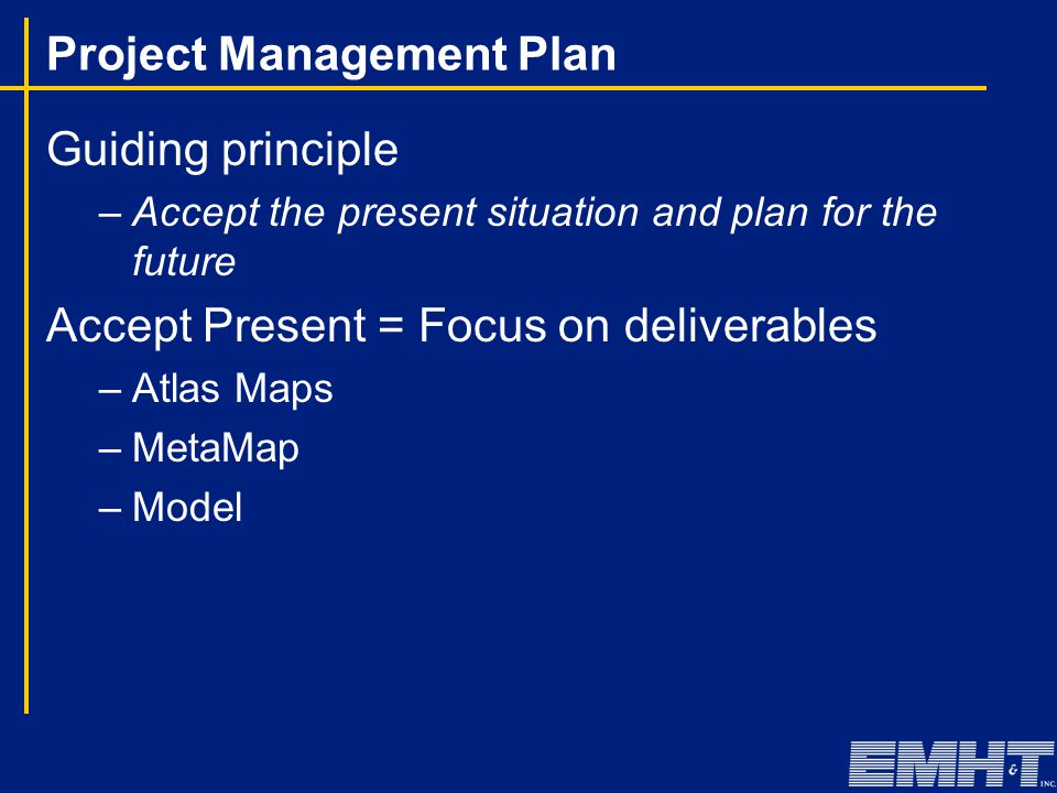 Project Management Plan Guiding principle –Accept the present situation and plan for the future Accept Present = Focus on deliverables –Atlas Maps –MetaMap –Model