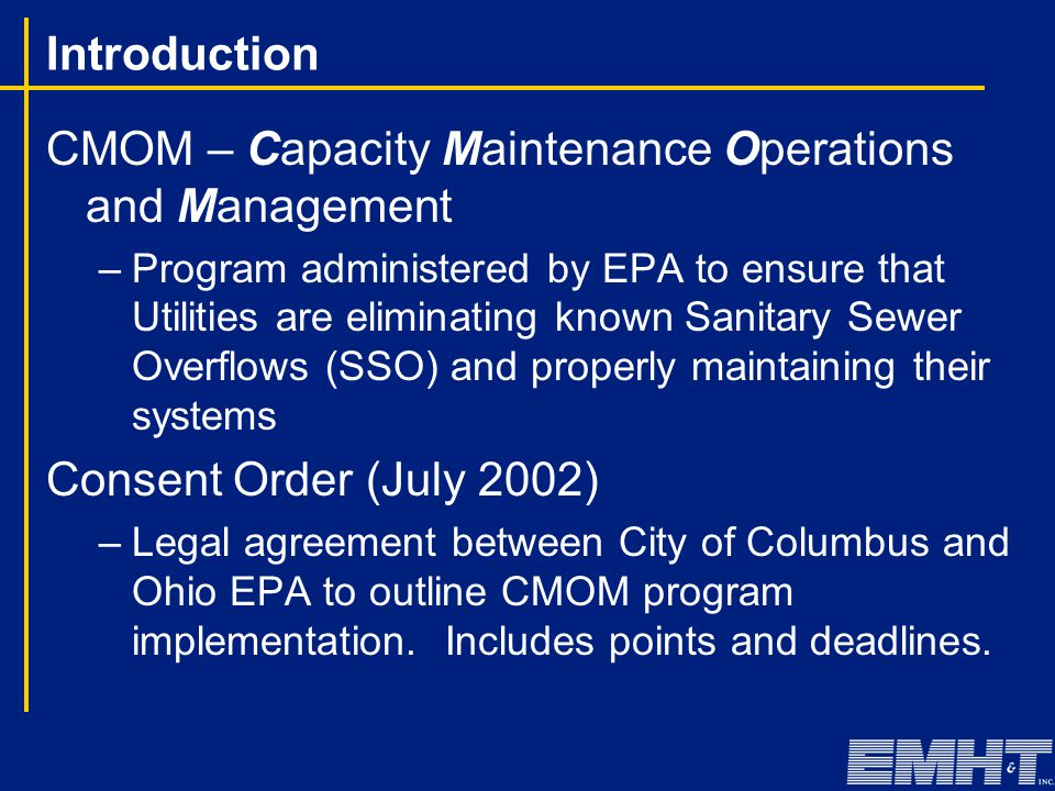 Introduction CMOM – Capacity Maintenance Operations and Management –Program administered by EPA to ensure that Utilities are eliminating known Sanitar