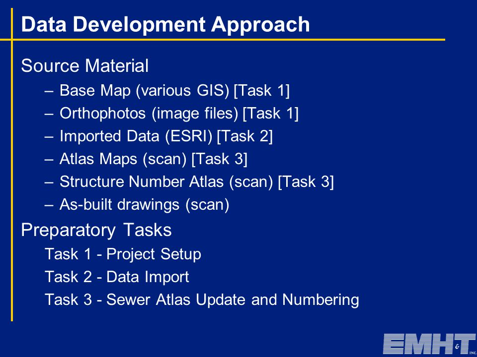 Data Development Approach Source Material –Base Map (various GIS) [Task 1] –Orthophotos (image files) [Task 1] –Imported Data (ESRI) [Task 2] –Atlas Maps (scan) [Task 3] –Structure Number Atlas (scan) [Task 3] –As-built drawings (scan) Preparatory Tasks Task 1 - Project Setup Task 2 - Data Import Task 3 - Sewer Atlas Update and Numbering