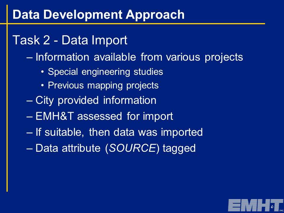 Data Development Approach Task 2 - Data Import –Information available from various projects Special engineering studies Previous mapping projects –City provided information –EMH&T assessed for import –If suitable, then data was imported –Data attribute (SOURCE) tagged