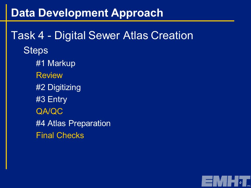 Data Development Approach Task 4 - Digital Sewer Atlas Creation Steps #1 Markup Review #2 Digitizing #3 Entry QA/QC #4 Atlas Preparation Final Checks