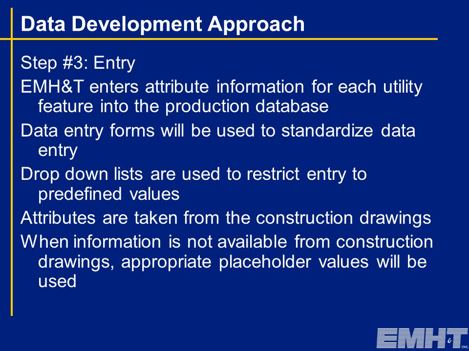 Step #3: Entry EMH&T enters attribute information for each utility feature into the production database Data entry forms will be used to standardize data entry Drop down lists are used to restrict entry to predefined values Attributes are taken from the construction drawings When information is not available from construction drawings, appropriate placeholder values will be used