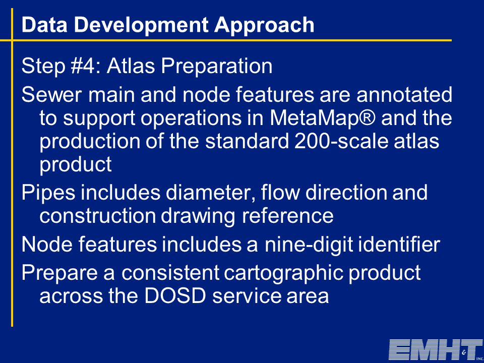 Data Development Approach Step #4: Atlas Preparation Sewer main and node features are annotated to support operations in MetaMap® and the production of the standard 200-scale atlas product Pipes includes diameter, flow direction and construction drawing reference Node features includes a nine-digit identifier Prepare a consistent cartographic product across the DOSD service area