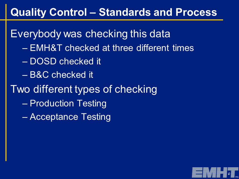 Quality Control – Standards and Process Everybody was checking this data –EMH&T checked at three different times –DOSD checked it –B&C checked it Two different types of checking –Production Testing –Acceptance Testing