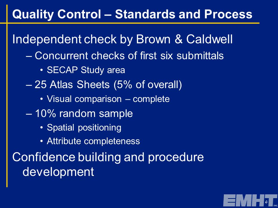 Quality Control – Standards and Process Independent check by Brown & Caldwell –Concurrent checks of first six submittals SECAP Study area –25 Atlas Sheets (5% of overall) Visual comparison – complete –10% random sample Spatial positioning Attribute completeness Confidence building and procedure development