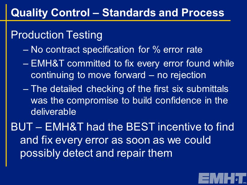 Quality Control – Standards and Process Production Testing –No contract specification for % error rate –EMH&T committed to fix every error found while
