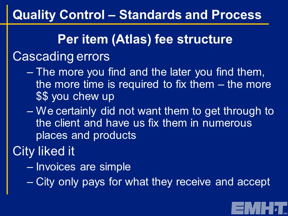 Quality Control – Standards and Process Per item (Atlas) fee structure Cascading errors –The more you find and the later you find them, the more time is required to fix them – the more $$ you chew up –We certainly did not want them to get through to the client and have us fix them in numerous places and products City liked it –Invoices are simple –City only pays for what they receive and accept