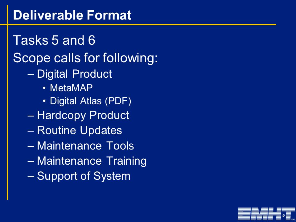 Deliverable Format Tasks 5 and 6 Scope calls for following: –Digital Product MetaMAP Digital Atlas (PDF) –Hardcopy Product –Routine Updates –Maintenance Tools –Maintenance Training –Support of System