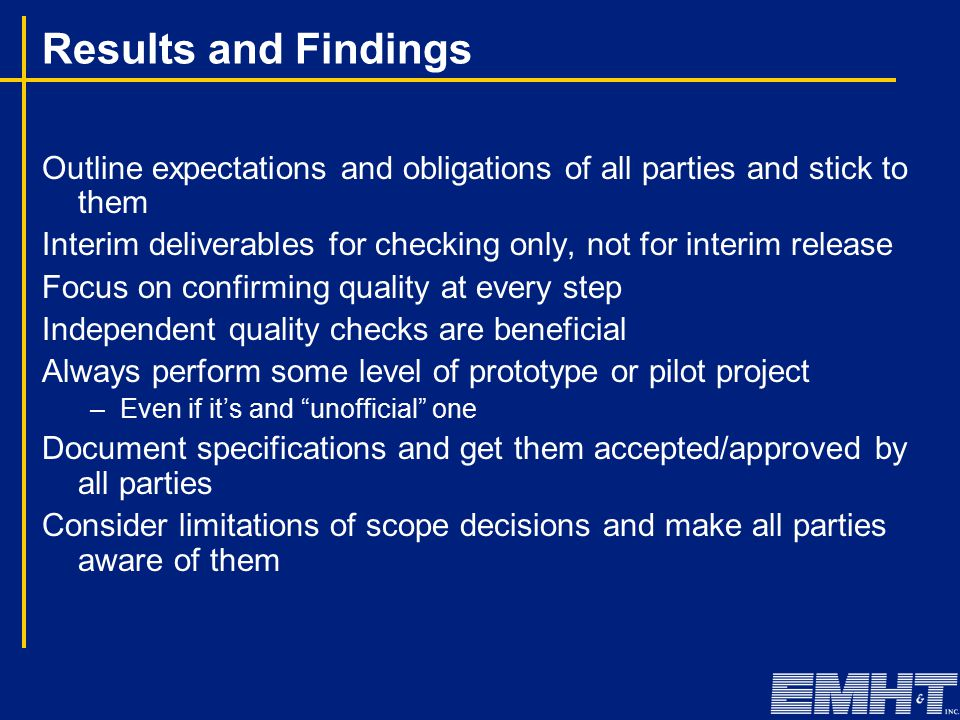 Results and Findings Outline expectations and obligations of all parties and stick to them Interim deliverables for checking only, not for interim release Focus on confirming quality at every step Independent quality checks are beneficial Always perform some level of prototype or pilot project –Even if it's and unofficial one Document specifications and get them accepted/approved by all parties Consider limitations of scope decisions and make all parties aware of them