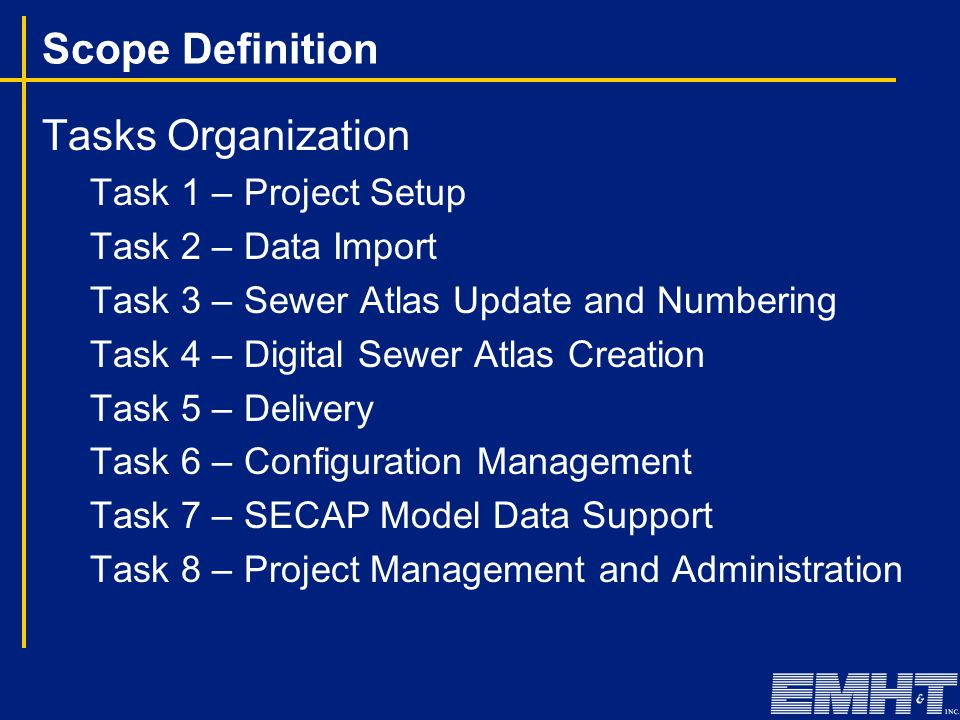 Scope Definition Tasks Organization Task 1 – Project Setup Task 2 – Data Import Task 3 – Sewer Atlas Update and Numbering Task 4 – Digital Sewer Atlas Creation Task 5 – Delivery Task 6 – Configuration Management Task 7 – SECAP Model Data Support Task 8 – Project Management and Administration