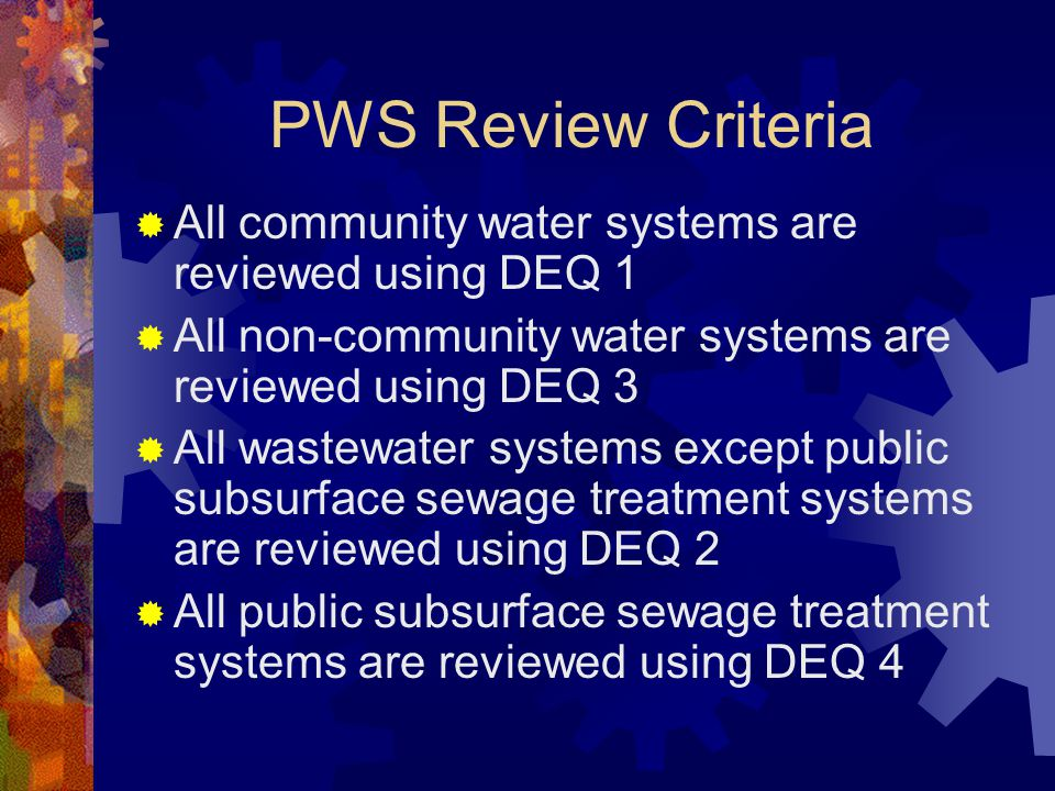 PWS Review Criteria  All community water systems are reviewed using DEQ 1  All non-community water systems are reviewed using DEQ 3  All wastewater systems except public subsurface sewage treatment systems are reviewed using DEQ 2  All public subsurface sewage treatment systems are reviewed using DEQ 4