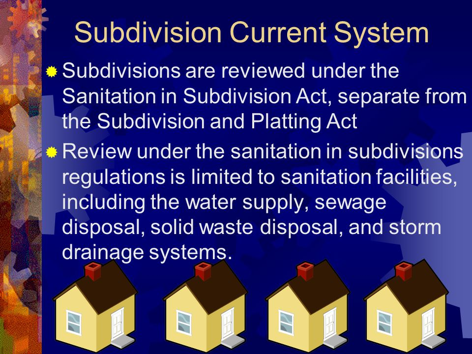 Subdivision Current System  Subdivisions are reviewed under the Sanitation in Subdivision Act, separate from the Subdivision and Platting Act  Review under the sanitation in subdivisions regulations is limited to sanitation facilities, including the water supply, sewage disposal, solid waste disposal, and storm drainage systems.