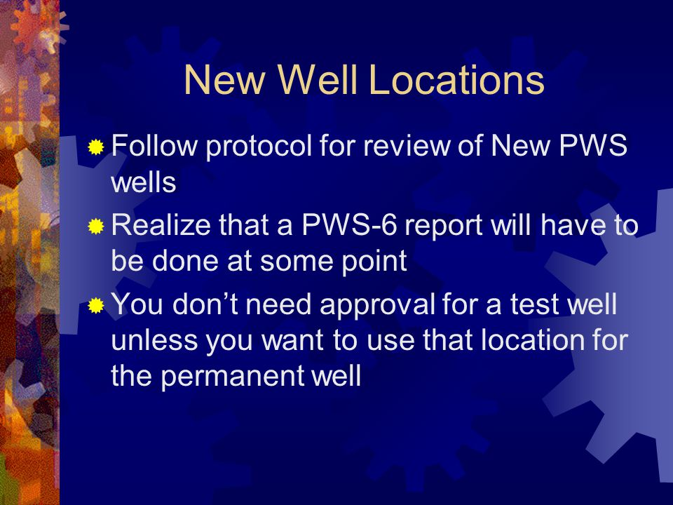 New Well Locations  Follow protocol for review of New PWS wells  Realize that a PWS-6 report will have to be done at some point  You don't need approval for a test well unless you want to use that location for the permanent well