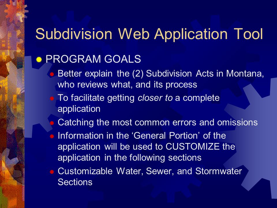 Subdivision Web Application Tool  PROGRAM GOALS  Better explain the (2) Subdivision Acts in Montana, who reviews what, and its process  To facilitate getting closer to a complete application  Catching the most common errors and omissions  Information in the 'General Portion' of the application will be used to CUSTOMIZE the application in the following sections  Customizable Water, Sewer, and Stormwater Sections