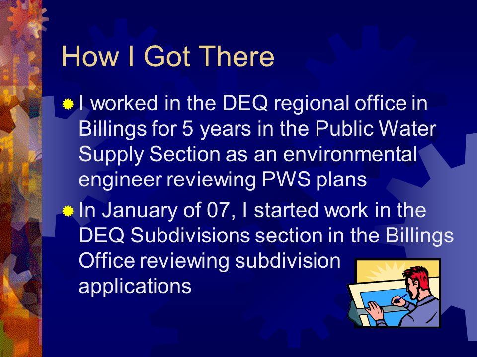 How I Got There  I worked in the DEQ regional office in Billings for 5 years in the Public Water Supply Section as an environmental engineer reviewing PWS plans  In January of 07, I started work in the DEQ Subdivisions section in the Billings Office reviewing subdivision applications