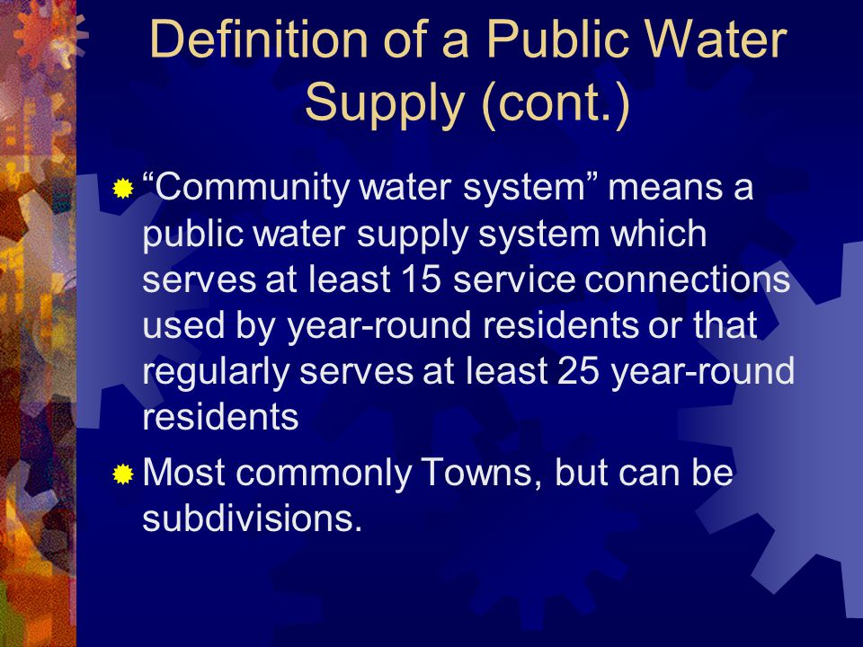Definition of a Public Water Supply (cont.)  Community water system means a public water supply system which serves at least 15 service connections used by year-round residents or that regularly serves at least 25 year-round residents  Most commonly Towns, but can be subdivisions.