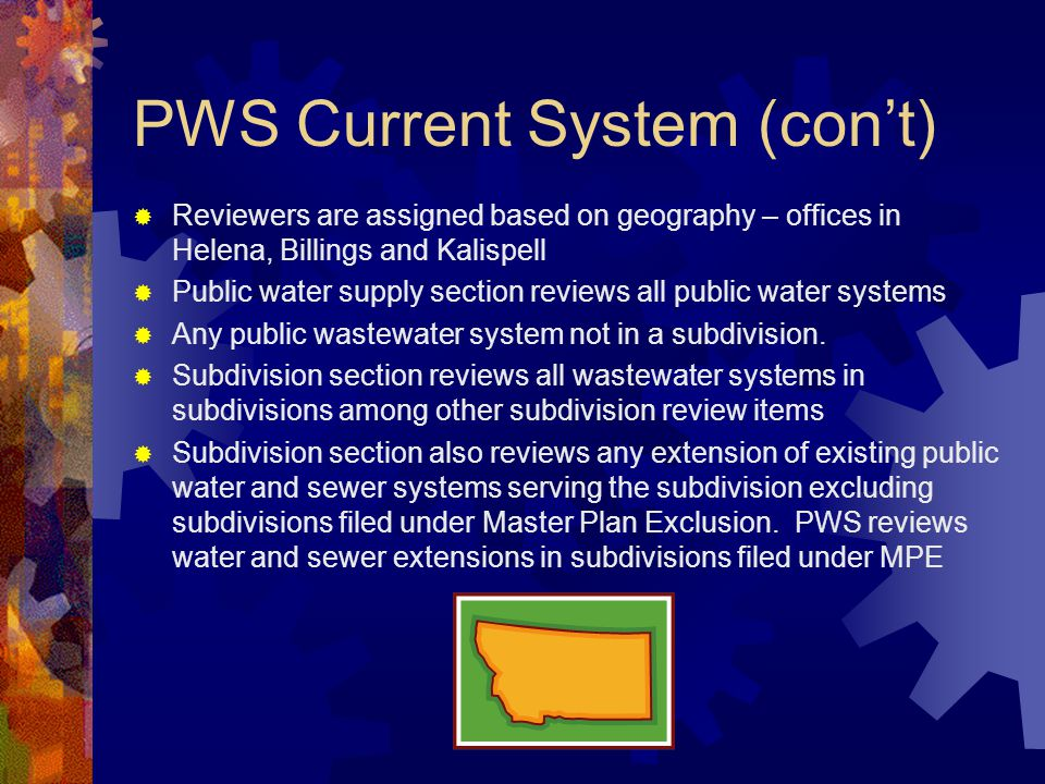 PWS Current System (con't)  Reviewers are assigned based on geography – offices in Helena, Billings and Kalispell  Public water supply section reviews all public water systems  Any public wastewater system not in a subdivision.