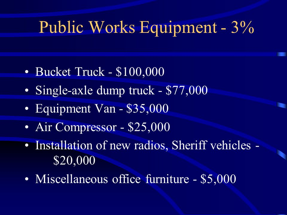 Public Works Equipment - 3% Bucket Truck - $100,000 Single-axle dump truck - $77,000 Equipment Van - $35,000 Air Compressor - $25,000 Installation of new radios, Sheriff vehicles - $20,000 Miscellaneous office furniture - $5,000