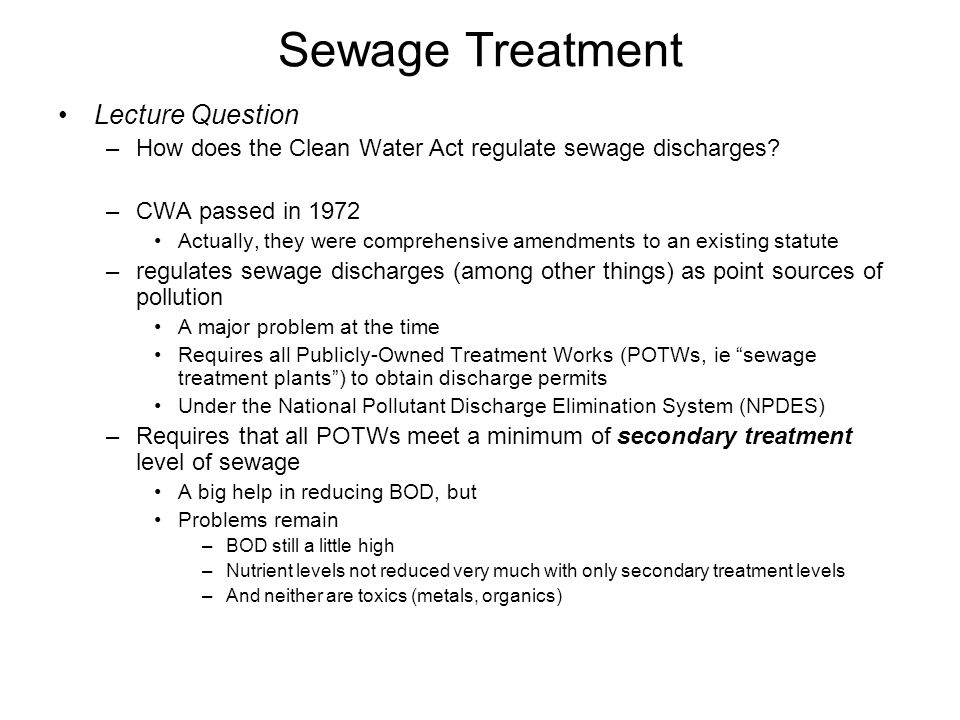 Sewage Treatment Lecture Question –How does the Clean Water Act regulate sewage discharges? –CWA passed in 1972 Actually, they were comprehensive amen